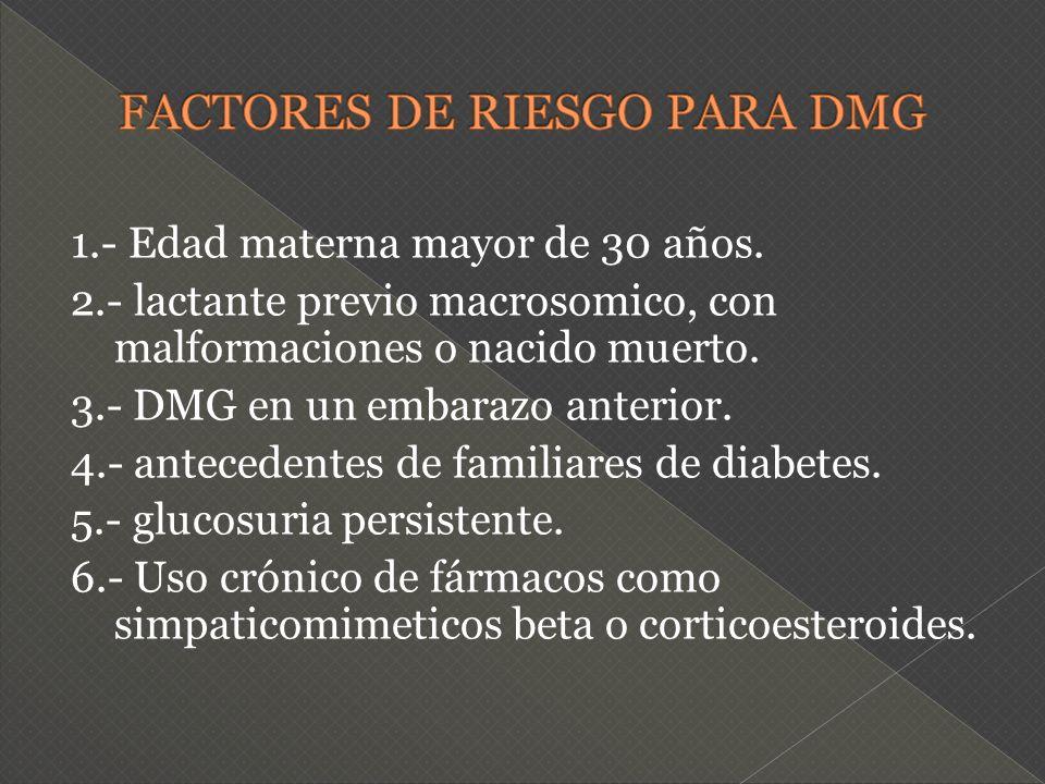 1.- Edad materna mayor de 30 años. 2.- lactante previo macrosomico, con malformaciones o nacido muerto. 3.- DMG en un embarazo anterior. 4.- anteceden