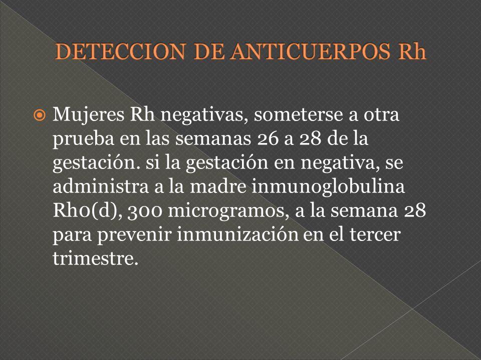 Mujeres Rh negativas, someterse a otra prueba en las semanas 26 a 28 de la gestación. si la gestación en negativa, se administra a la madre inmunoglob