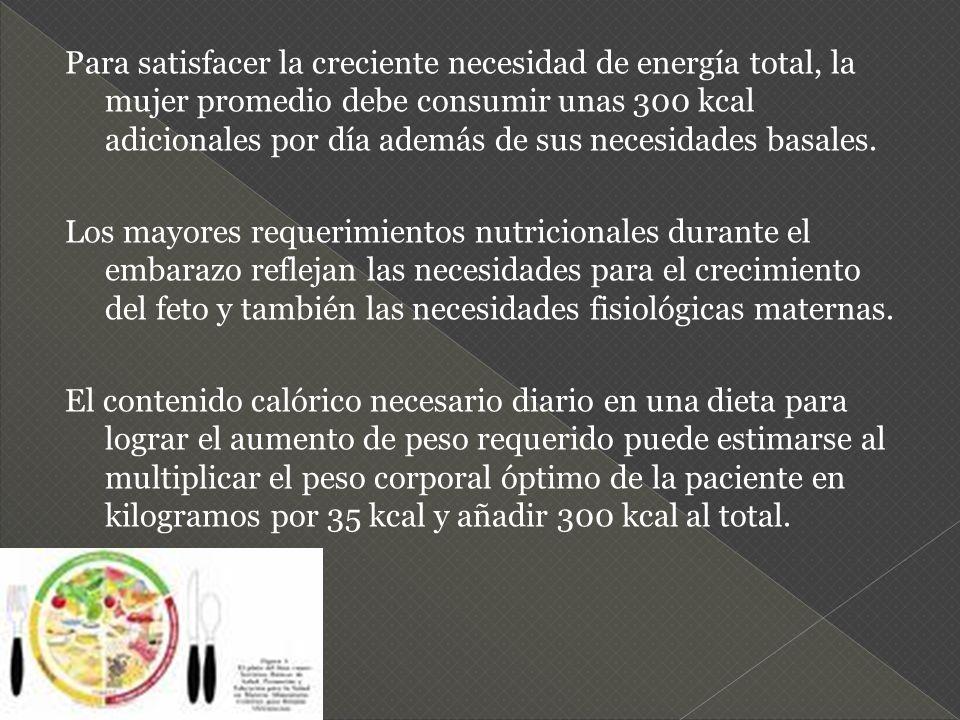 Para satisfacer la creciente necesidad de energía total, la mujer promedio debe consumir unas 300 kcal adicionales por día además de sus necesidades b