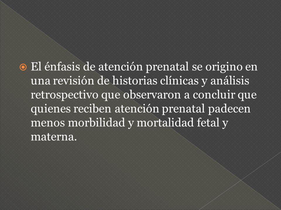 El énfasis de atención prenatal se origino en una revisión de historias clínicas y análisis retrospectivo que observaron a concluir que quienes recibe