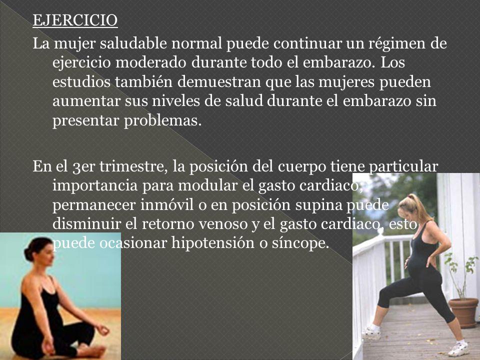 EJERCICIO La mujer saludable normal puede continuar un régimen de ejercicio moderado durante todo el embarazo. Los estudios también demuestran que las