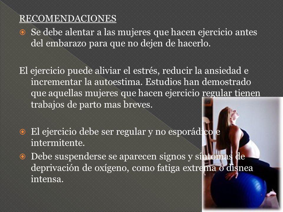 RECOMENDACIONES Se debe alentar a las mujeres que hacen ejercicio antes del embarazo para que no dejen de hacerlo. El ejercicio puede aliviar el estré