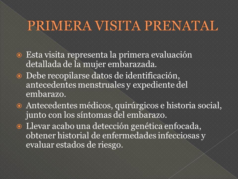 Esta visita representa la primera evaluación detallada de la mujer embarazada. Debe recopilarse datos de identificación, antecedentes menstruales y ex