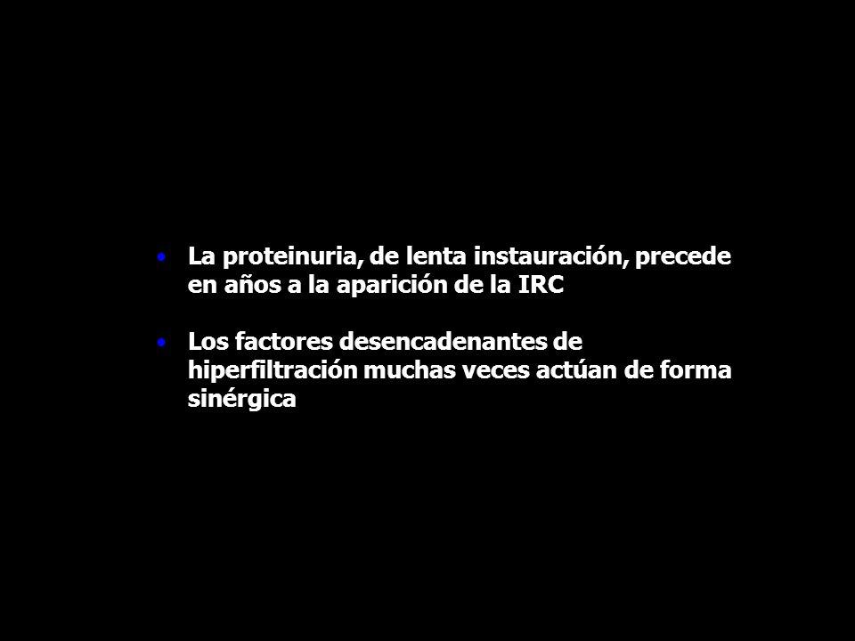 La proteinuria, de lenta instauración, precede en años a la aparición de la IRC Los factores desencadenantes de hiperfiltración muchas veces actúan de