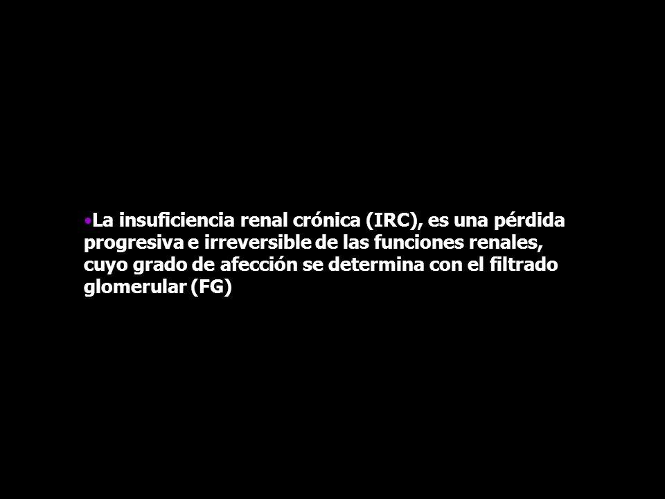 La insuficiencia renal crónica (IRC), es una pérdida progresiva e irreversible de las funciones renales, cuyo grado de afección se determina con el fi