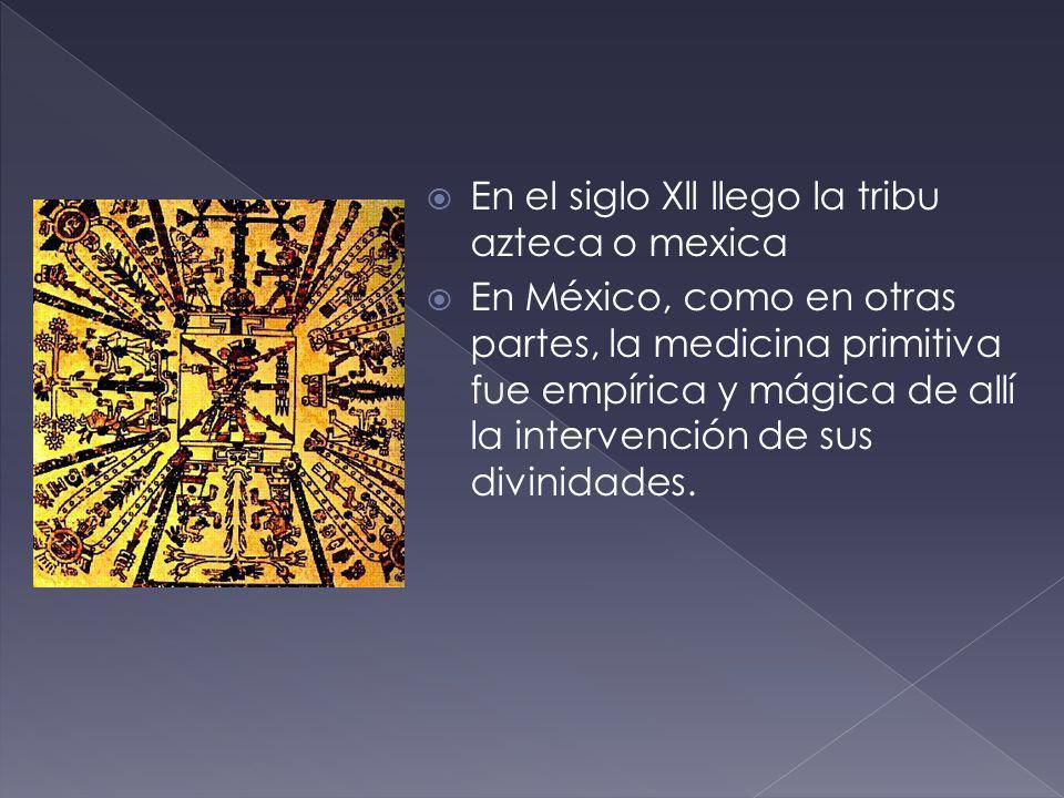 En el siglo Xll llego la tribu azteca o mexica En México, como en otras partes, la medicina primitiva fue empírica y mágica de allí la intervención de