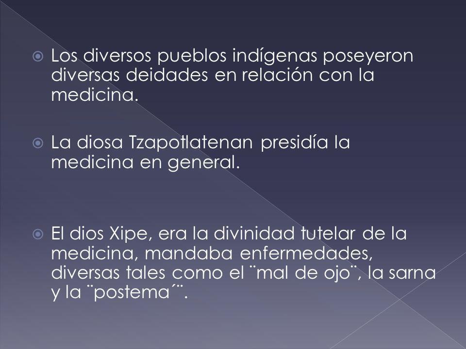 Los diversos pueblos indígenas poseyeron diversas deidades en relación con la medicina. La diosa Tzapotlatenan presidía la medicina en general. El dio