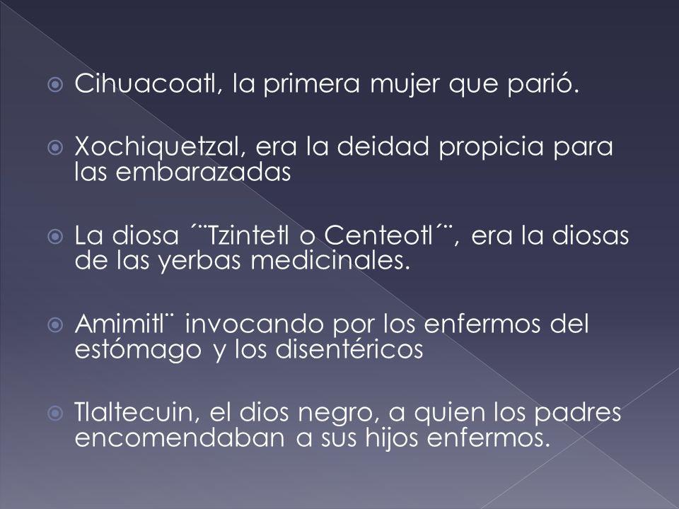Cihuacoatl, la primera mujer que parió. Xochiquetzal, era la deidad propicia para las embarazadas La diosa ´¨Tzintetl o Centeotl´¨, era la diosas de l