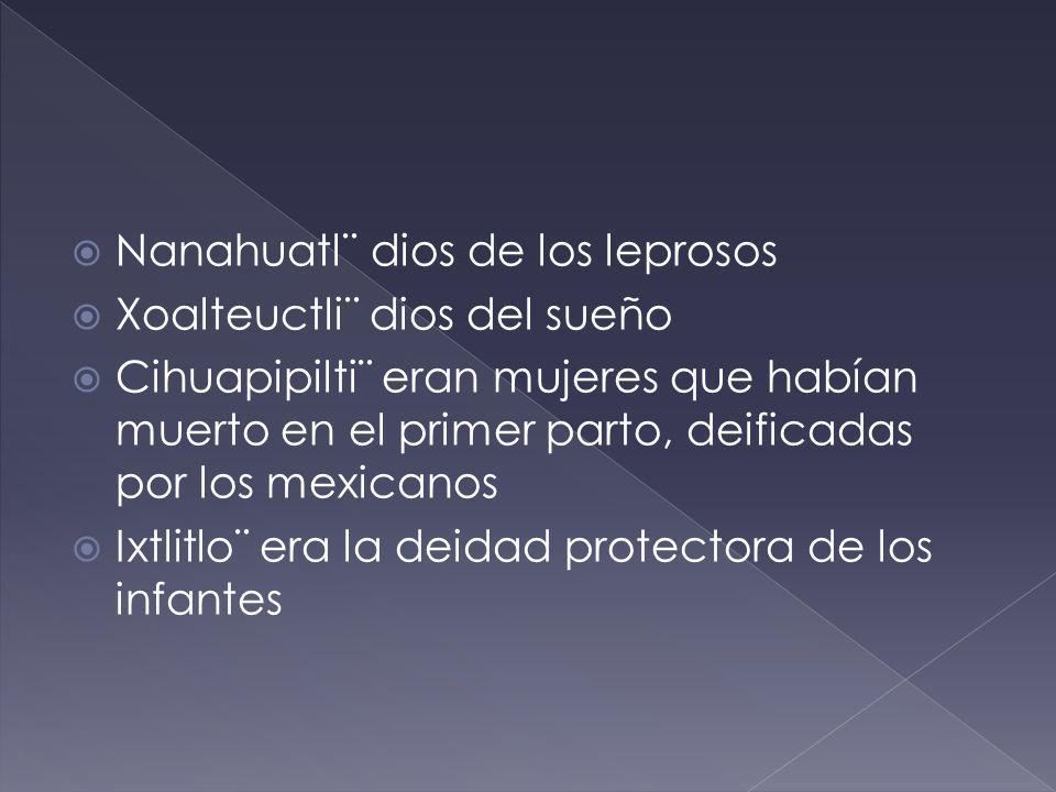 Nanahuatl¨ dios de los leprosos Xoalteuctli¨ dios del sueño Cihuapipilti¨ eran mujeres que habían muerto en el primer parto, deificadas por los mexica
