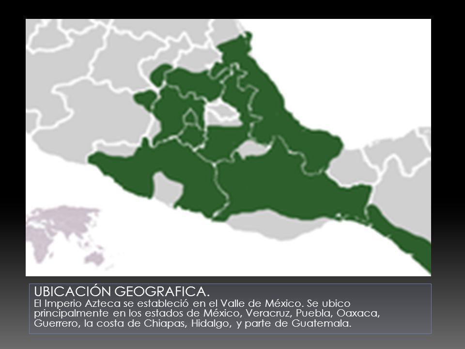 UBICACIÓN GEOGRAFICA. El Imperio Azteca se estableció en el Valle de México. Se ubico principalmente en los estados de México, Veracruz, Puebla, Oaxac