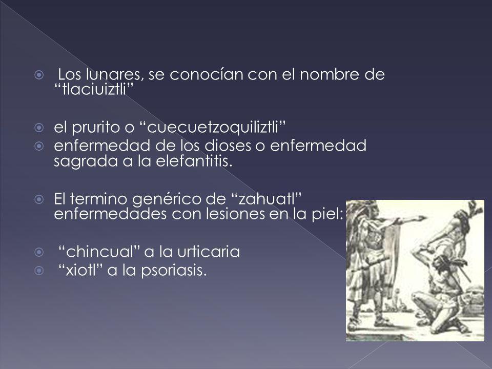 Los lunares, se conocían con el nombre de tlaciuiztli el prurito o cuecuetzoquiliztli enfermedad de los dioses o enfermedad sagrada a la elefantitis.