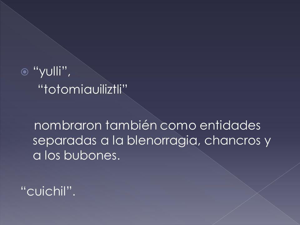 yulli, totomiauiliztli nombraron también como entidades separadas a la blenorragia, chancros y a los bubones. cuichil.