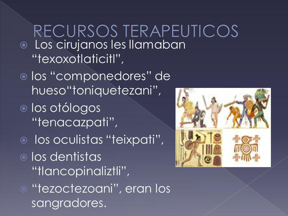 Los cirujanos les llamaban texoxotlaticitl, los componedores de huesotoniquetezani, los otólogos tenacazpati, los oculistas teixpati, los dentistas tl