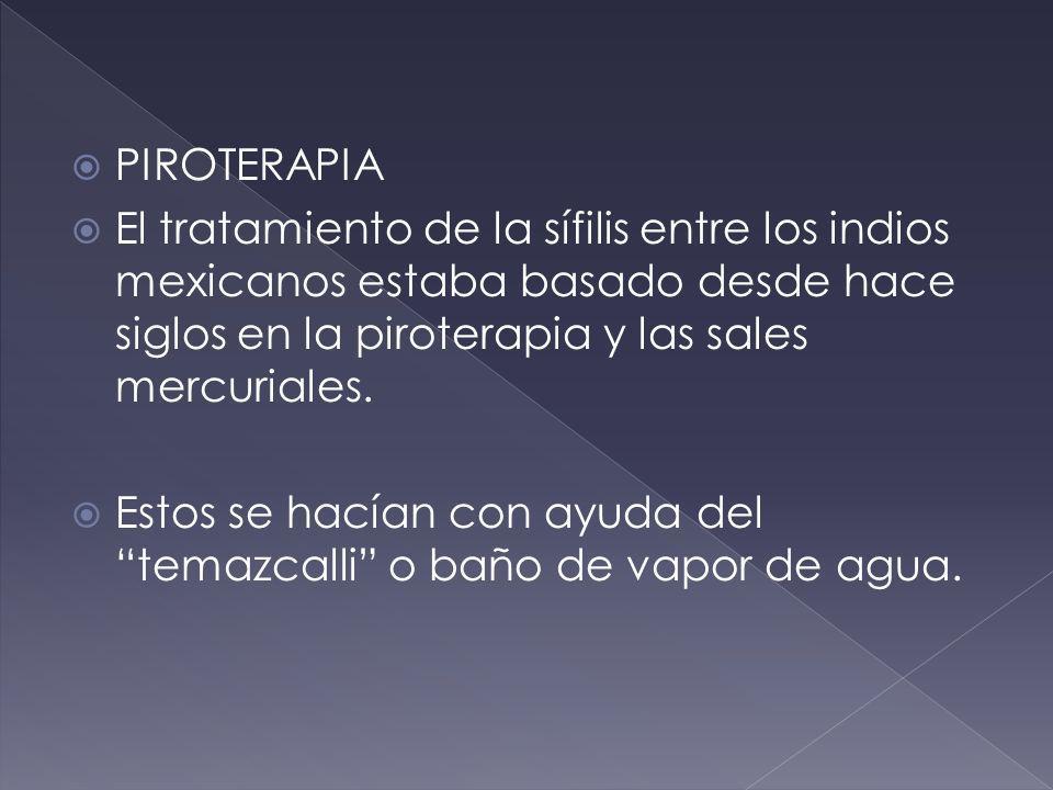 PIROTERAPIA El tratamiento de la sífilis entre los indios mexicanos estaba basado desde hace siglos en la piroterapia y las sales mercuriales. Estos s