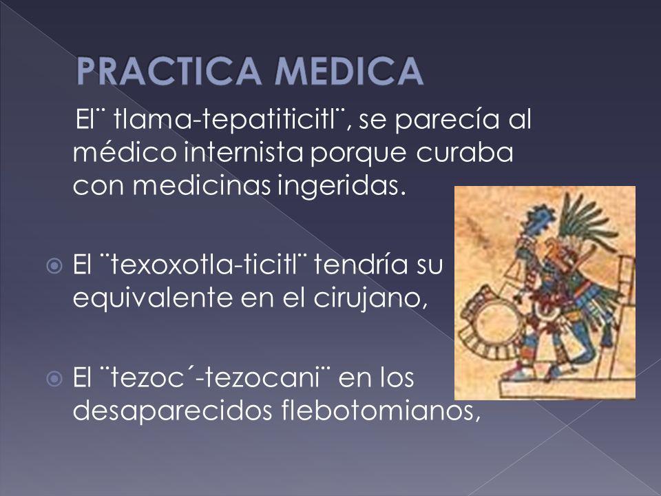 El¨ tlama-tepatiticitl¨, se parecía al médico internista porque curaba con medicinas ingeridas. El ¨texoxotla-ticitl¨ tendría su equivalente en el cir