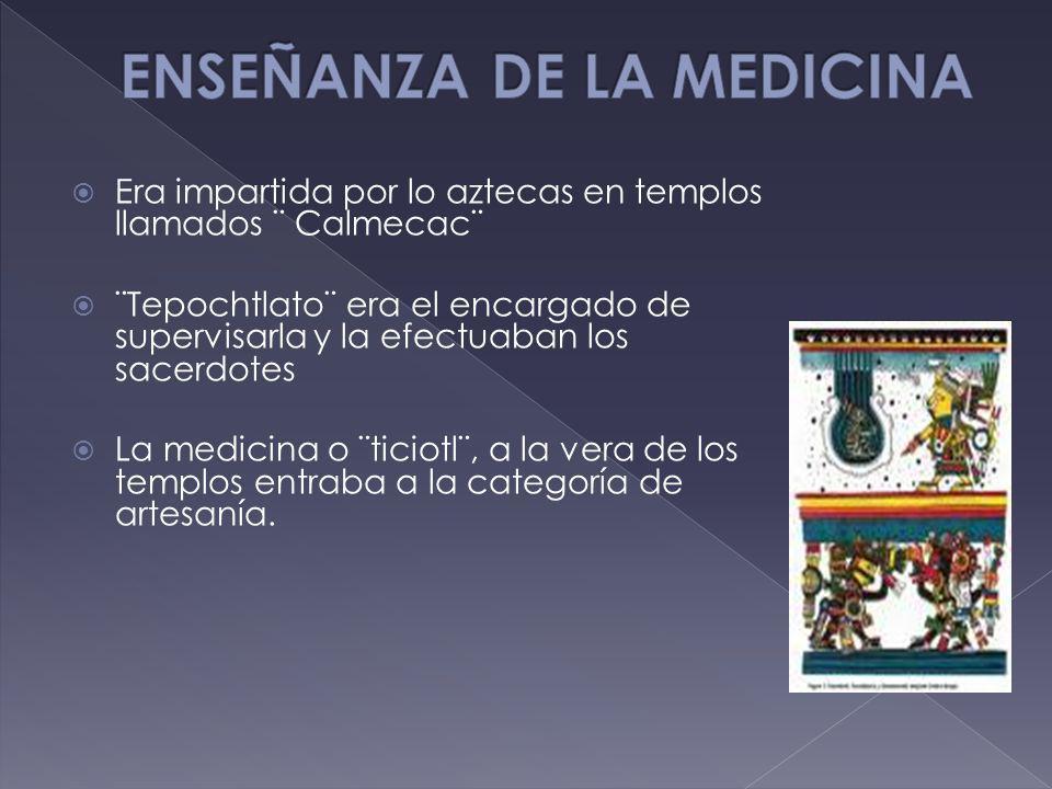 Era impartida por lo aztecas en templos llamados ¨ Calmecac¨ ¨Tepochtlato¨ era el encargado de supervisarla y la efectuaban los sacerdotes La medicina