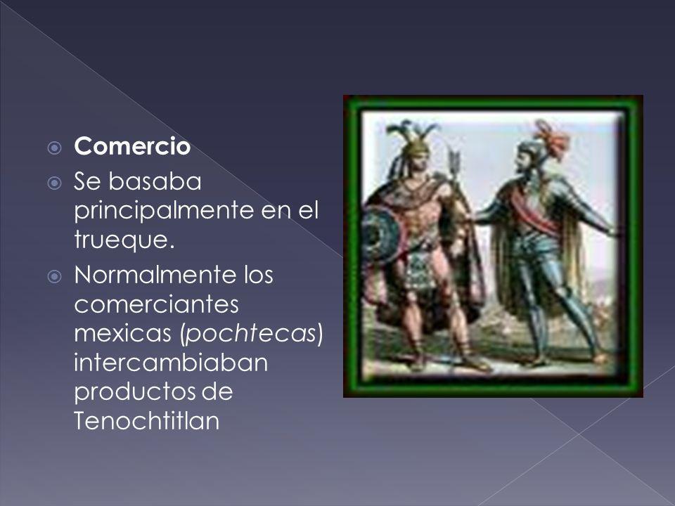 Comercio Se basaba principalmente en el trueque. Normalmente los comerciantes mexicas (pochtecas) intercambiaban productos de Tenochtitlan
