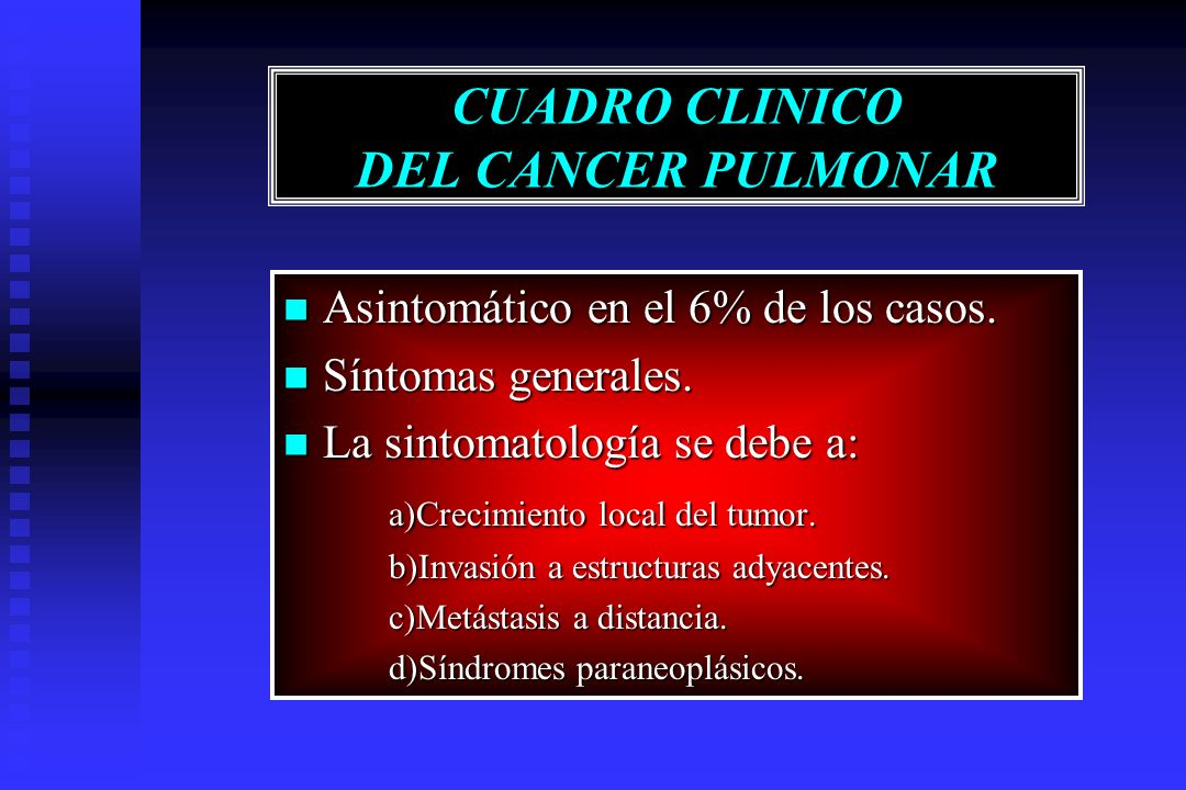 CUADRO CLINICO DEL CANCER PULMONAR Asintomático en el 6% de los casos. Asintomático en el 6% de los casos. Síntomas generales. Síntomas generales. La