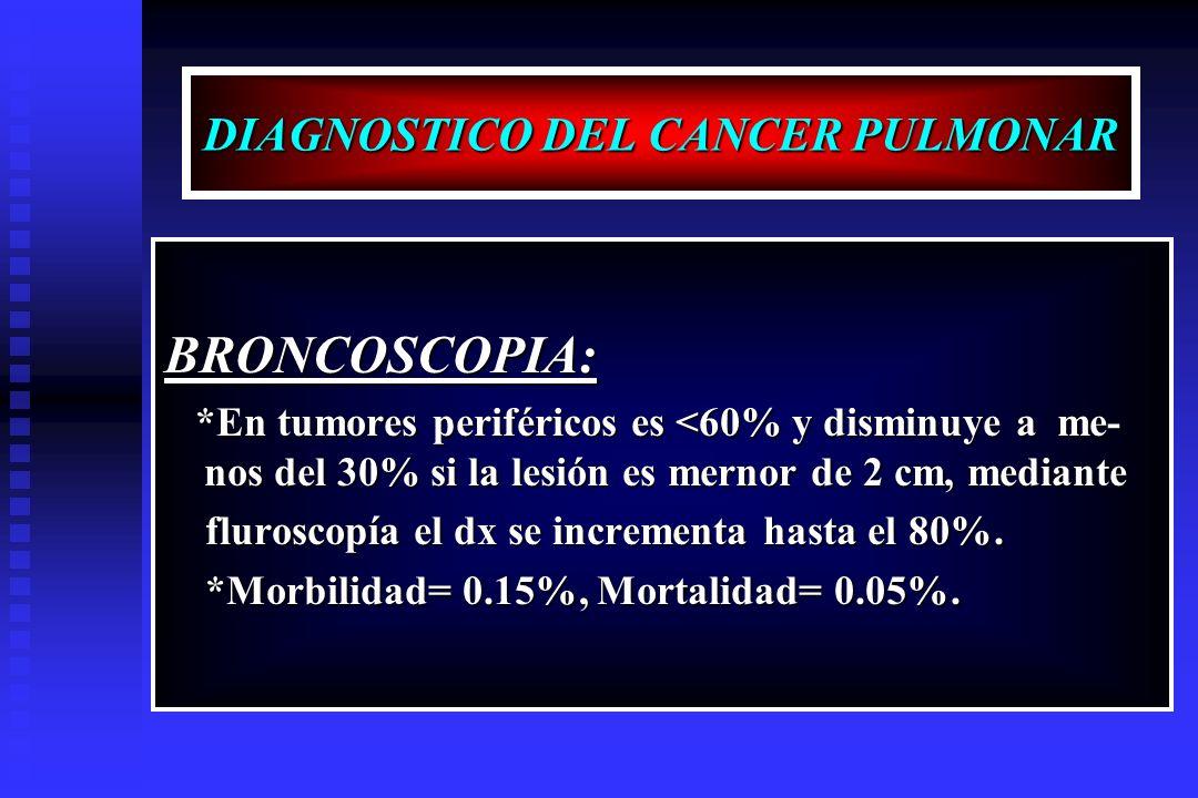 DIAGNOSTICO DEL CANCER PULMONAR BRONCOSCOPIA: *En tumores periféricos es <60% y disminuye a me- nos del 30% si la lesión es mernor de 2 cm, mediante *
