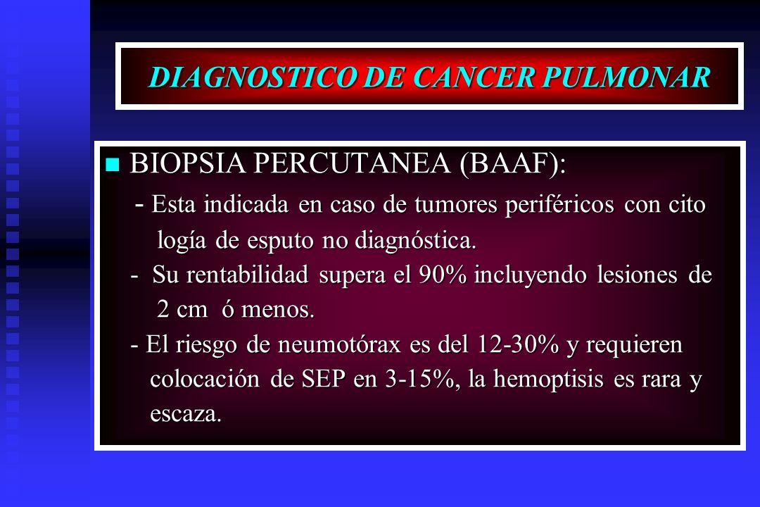 DIAGNOSTICO DE CANCER PULMONAR BIOPSIA PERCUTANEA (BAAF): BIOPSIA PERCUTANEA (BAAF): - Esta indicada en caso de tumores periféricos con cito - Esta in