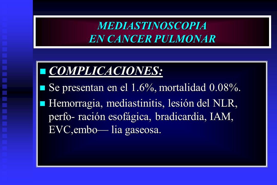 MEDIASTINOSCOPIA EN CANCER PULMONAR COMPLICACIONES: COMPLICACIONES: Se presentan en el 1.6%, mortalidad 0.08%. Se presentan en el 1.6%, mortalidad 0.0
