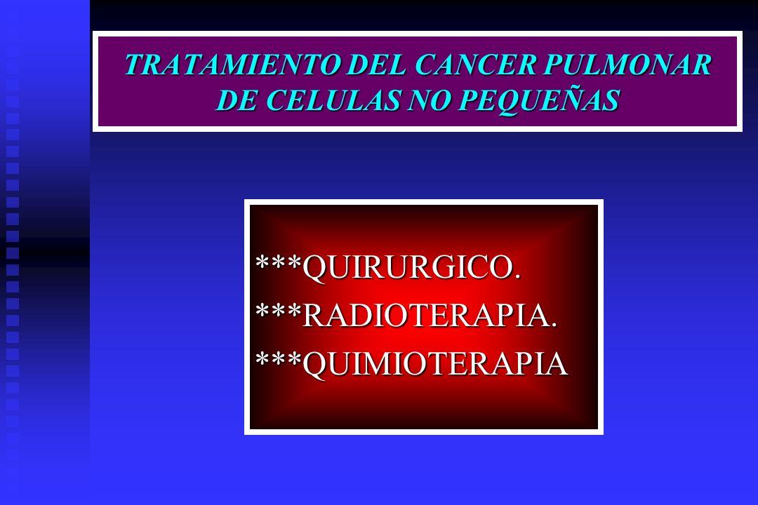 TRATAMIENTO DEL CANCER PULMONAR DE CELULAS NO PEQUEÑAS ***QUIRURGICO.***RADIOTERAPIA.***QUIMIOTERAPIA