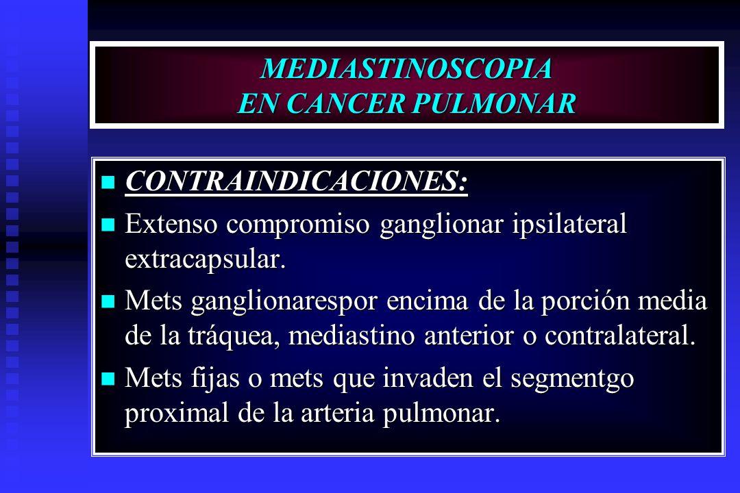 MEDIASTINOSCOPIA EN CANCER PULMONAR CONTRAINDICACIONES: CONTRAINDICACIONES: Extenso compromiso ganglionar ipsilateral extracapsular. Extenso compromis