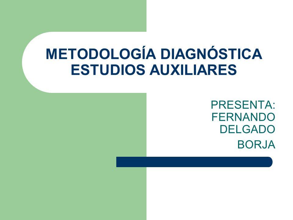 METODOLOGÍA DIAGNÓSTICA ESTUDIOS AUXILIARES PRESENTA: FERNANDO DELGADO BORJA