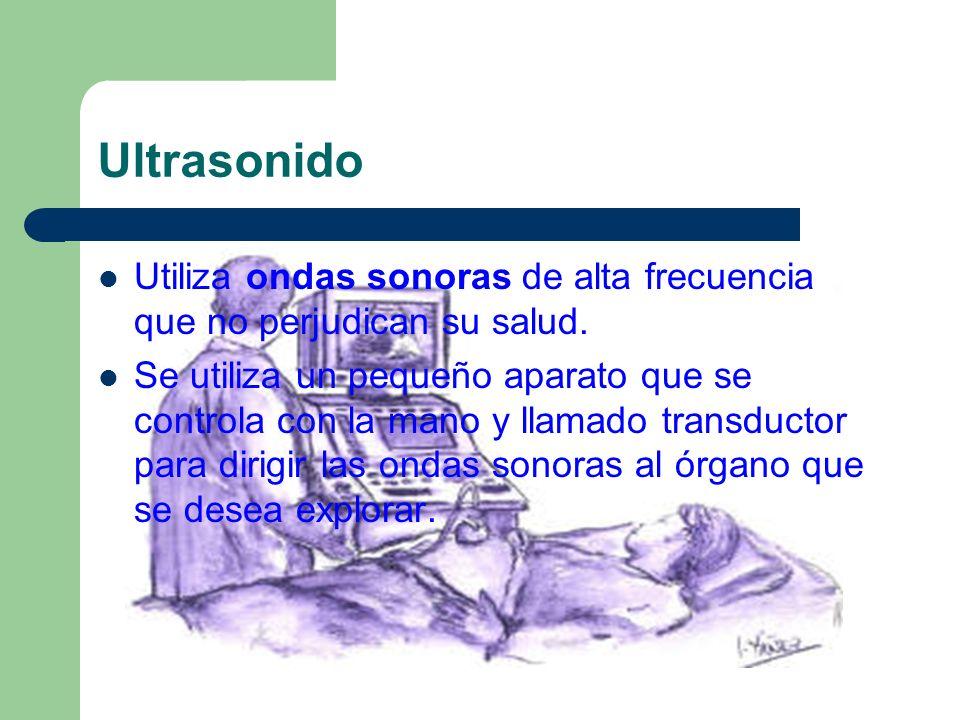 Ultrasonido Utiliza ondas sonoras de alta frecuencia que no perjudican su salud. Se utiliza un pequeño aparato que se controla con la mano y llamado t