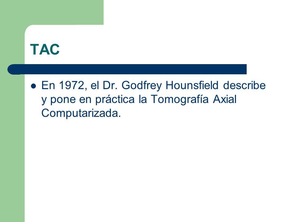 TAC En 1972, el Dr. Godfrey Hounsfield describe y pone en práctica la Tomografía Axial Computarizada.