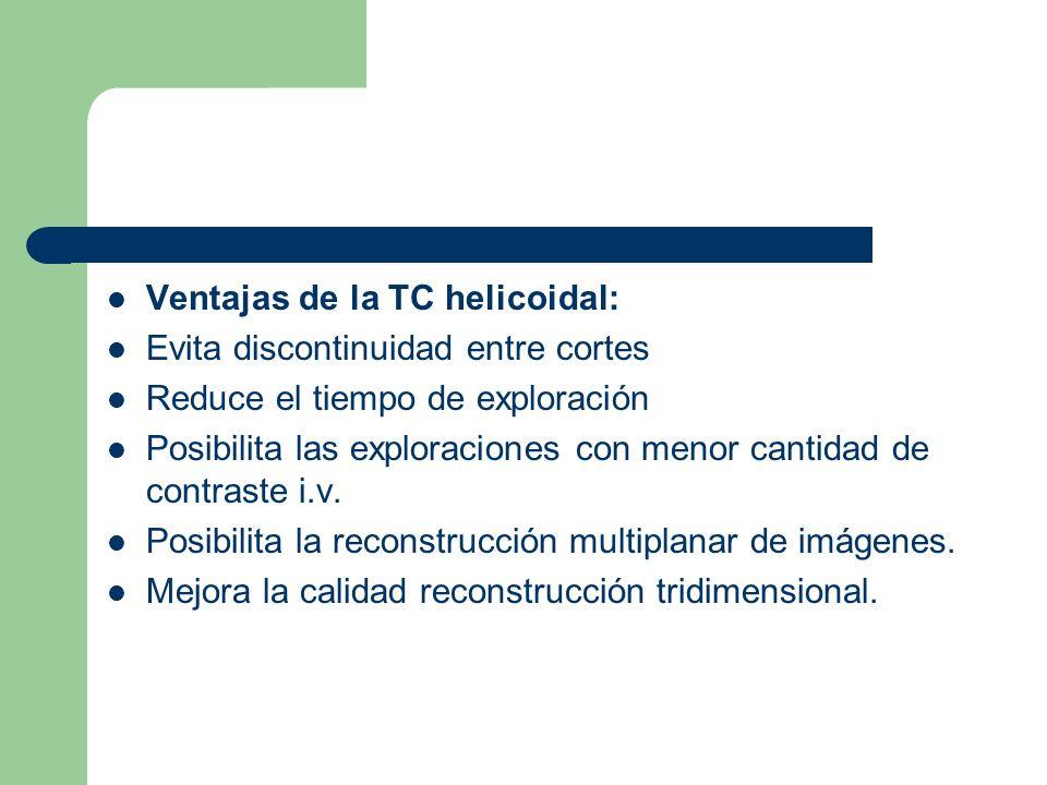 Ventajas de la TC helicoidal: Evita discontinuidad entre cortes Reduce el tiempo de exploración Posibilita las exploraciones con menor cantidad de con