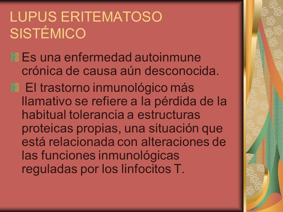 LUPUS ERITEMATOSO SISTÉMICO Es una enfermedad autoinmune crónica de causa aún desconocida. El trastorno inmunológico más llamativo se refiere a la pér