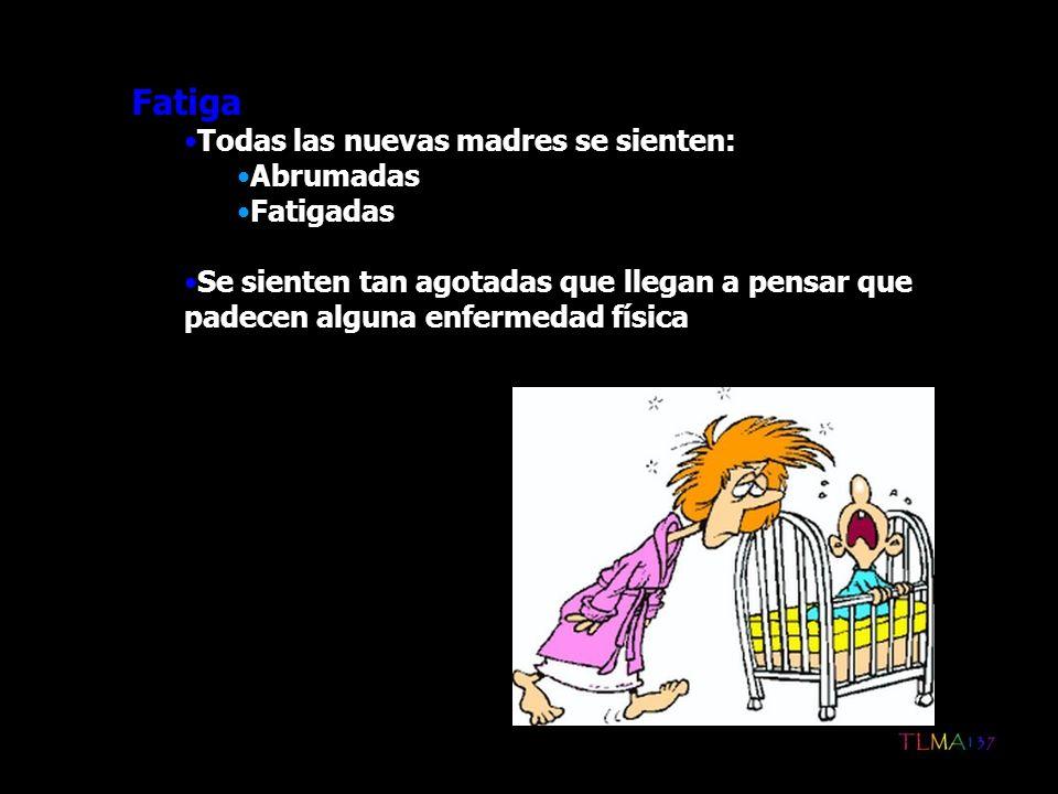 Fatiga Todas las nuevas madres se sienten: Abrumadas Fatigadas Se sienten tan agotadas que llegan a pensar que padecen alguna enfermedad física
