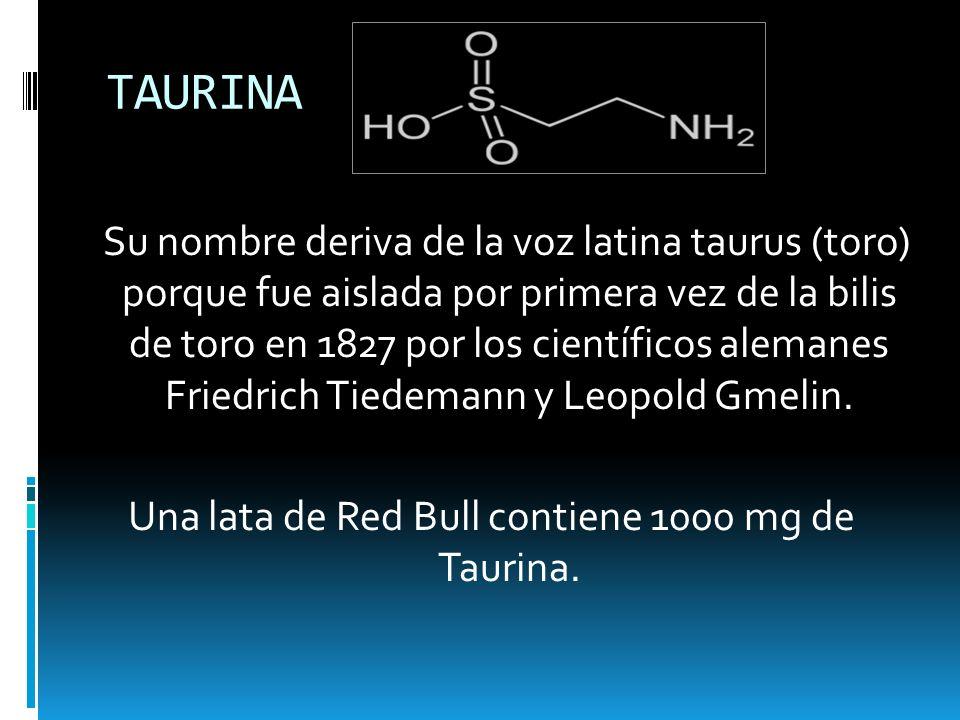 TAURINA Su nombre deriva de la voz latina taurus (toro) porque fue aislada por primera vez de la bilis de toro en 1827 por los científicos alemanes Fr