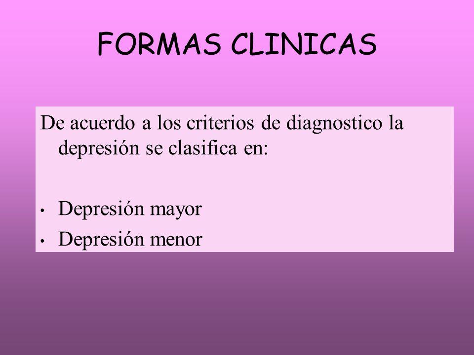 FORMAS CLINICAS De acuerdo a los criterios de diagnostico la depresión se clasifica en: Depresión mayor Depresión menor