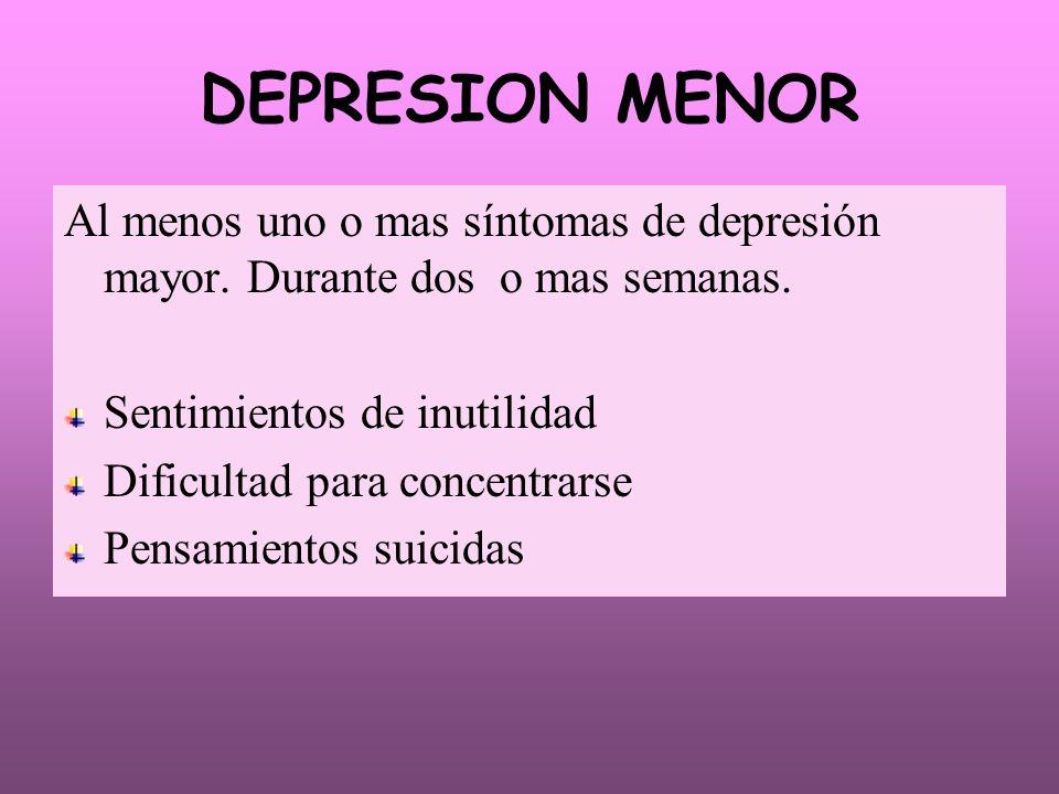 DEPRESION MENOR Al menos uno o mas síntomas de depresión mayor. Durante dos o mas semanas. Sentimientos de inutilidad Dificultad para concentrarse Pen