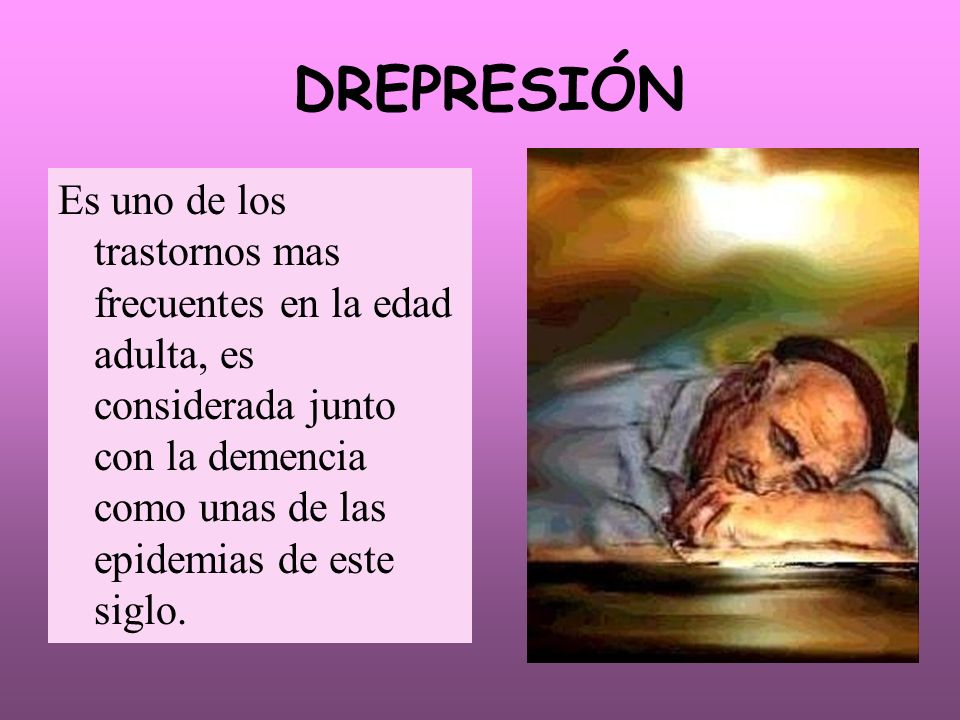 DREPRESIÓN Es uno de los trastornos mas frecuentes en la edad adulta, es considerada junto con la demencia como unas de las epidemias de este siglo.