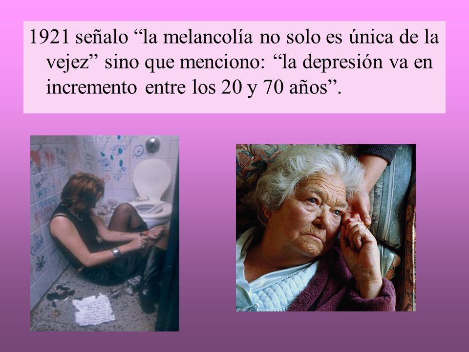 1921 señalo la melancolía no solo es única de la vejez sino que menciono: la depresión va en incremento entre los 20 y 70 años.