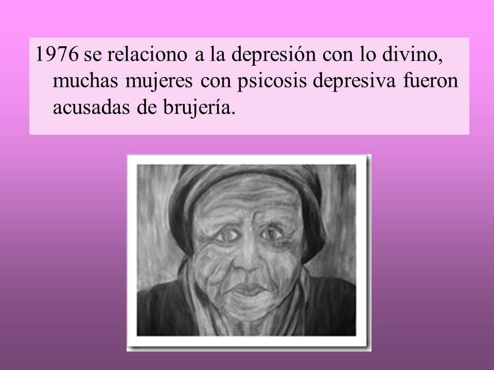 1976 se relaciono a la depresión con lo divino, muchas mujeres con psicosis depresiva fueron acusadas de brujería.