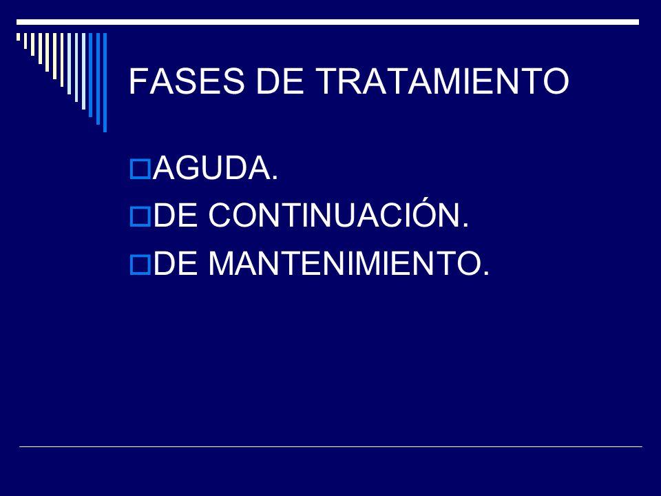 FASES DE TRATAMIENTO AGUDA. DE CONTINUACIÓN. DE MANTENIMIENTO.