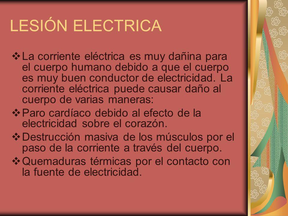 LESIÓN ELECTRICA La corriente eléctrica es muy dañina para el cuerpo humano debido a que el cuerpo es muy buen conductor de electricidad. La corriente