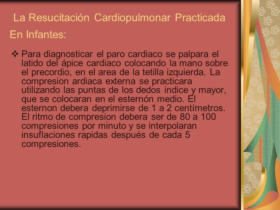 La Resucitación Cardiopulmonar Practicada En Infantes: Para diagnosticar el paro cardiaco se palpara el latido del ápice cardiaco colocando la mano so
