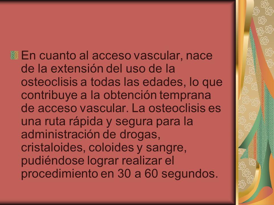 En cuanto al acceso vascular, nace de la extensión del uso de la osteoclisis a todas las edades, lo que contribuye a la obtención temprana de acceso v