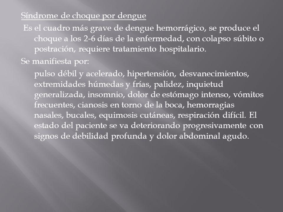 Síndrome de choque por dengue Es el cuadro más grave de dengue hemorrágico, se produce el choque a los 2-6 días de la enfermedad, con colapso súbito o