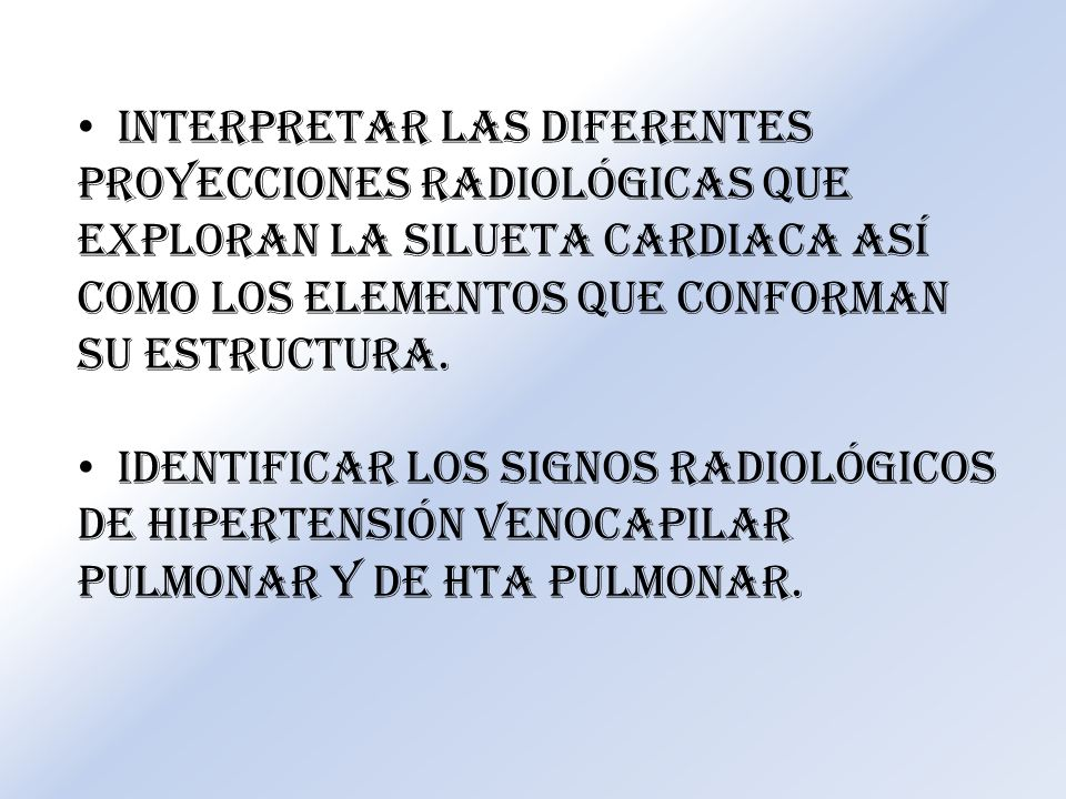 Interpretar las diferentes proyecciones radiológicas que exploran la silueta cardiaca así como los elementos que conforman su estructura. Identificar