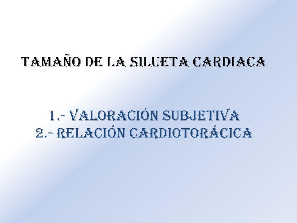 TAMAÑO DE LA SILUETA CARDIACA 1.- Valoración subjetiva 2.- Relación cardiotorácica