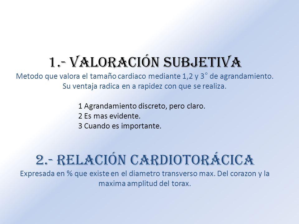 1.- Valoración subjetiva Metodo que valora el tamaño cardiaco mediante 1,2 y 3° de agrandamiento. Su ventaja radica en a rapidez con que se realiza. 1