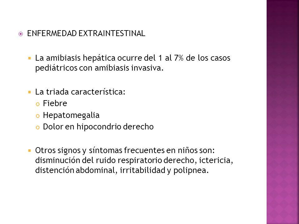 ENFERMEDAD EXTRAINTESTINAL La amibiasis hepática ocurre del 1 al 7% de los casos pediátricos con amibiasis invasiva. La triada característica: Fiebre