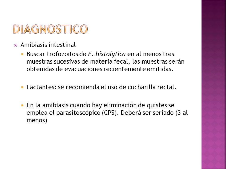 Amibiasis intestinal Buscar trofozoitos de E. histolytica en al menos tres muestras sucesivas de materia fecal, las muestras serán obtenidas de evacua