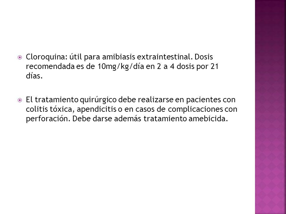 Cloroquina: útil para amibiasis extraintestinal. Dosis recomendada es de 10mg/kg/día en 2 a 4 dosis por 21 días. El tratamiento quirúrgico debe realiz